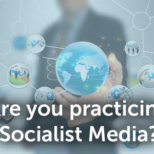 Are you practicing Socialist Media?